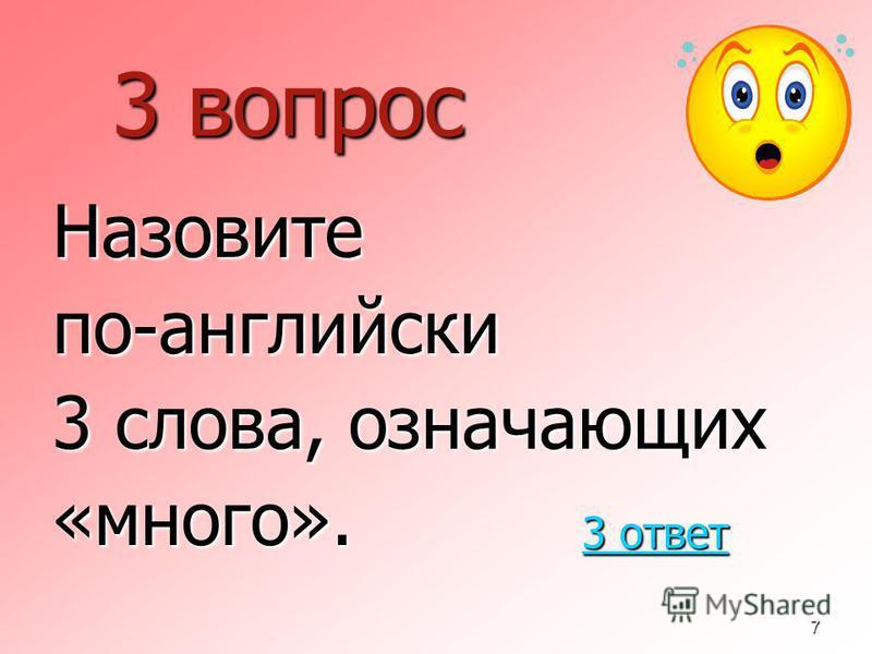 7 3 вопрос Назовитепо-английскиййй 3 слова, означающих «много». 3 ответ 3 ответ