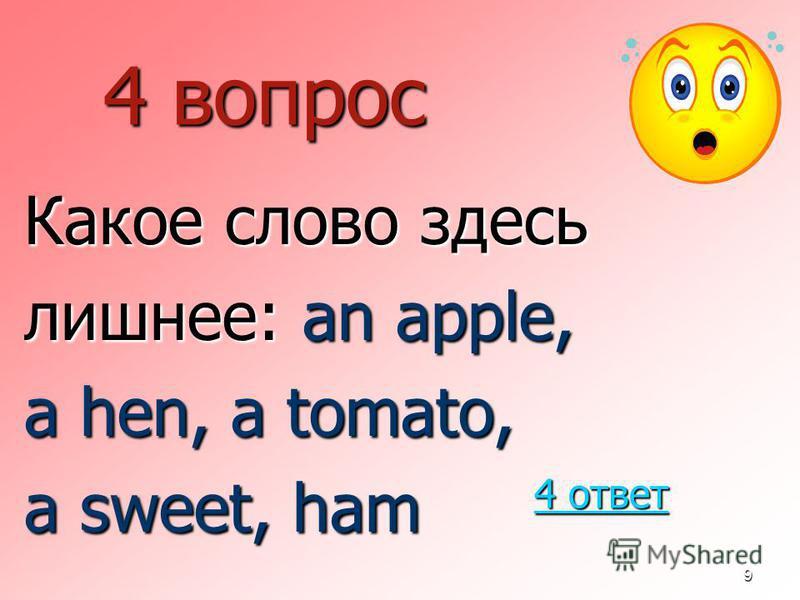 9 4 вопрос Какое слово здесь лишнее: an apple, a hen, a tomato, a sweet, ham 4 ответ 4 ответ