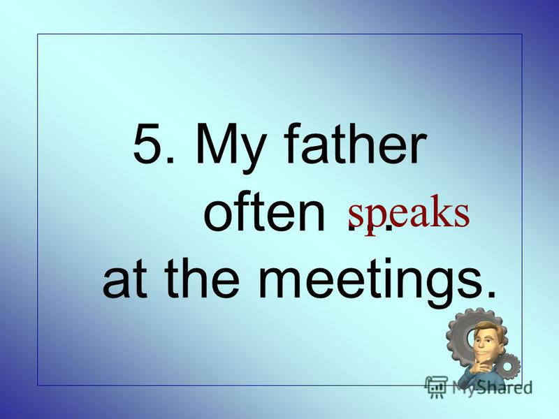 5. My father often … at the meetings. speaks