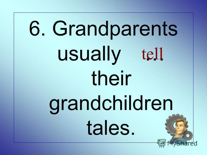 6. Grandparents usually … their grandchildren tales. tell