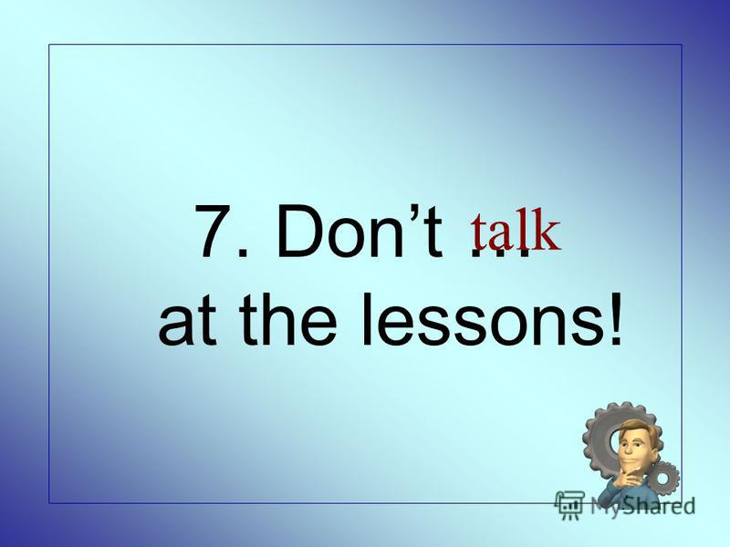 7. Dont … at the lessons! talk
