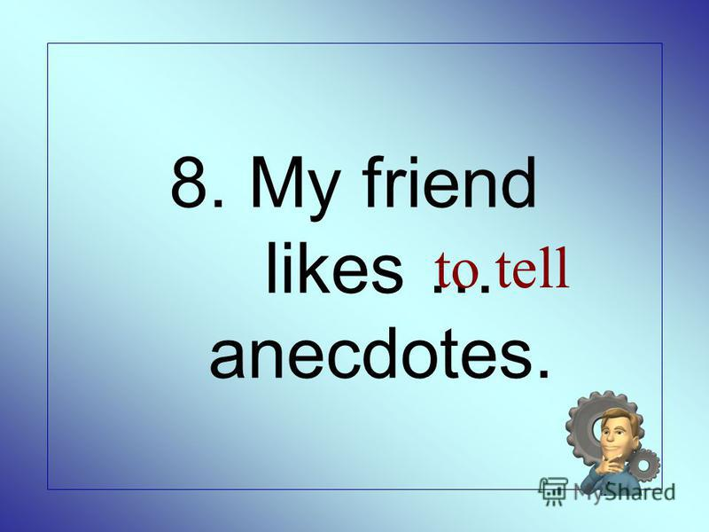 8. My friend likes … anecdotes. to tell