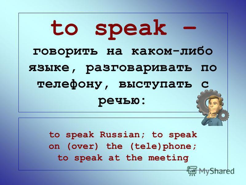 to speak – говорить на каком-либо языке, разговаривать по телефону, выступать с речью: to speak Russian; to speak on (over) the (tele)phone; to speak at the meeting
