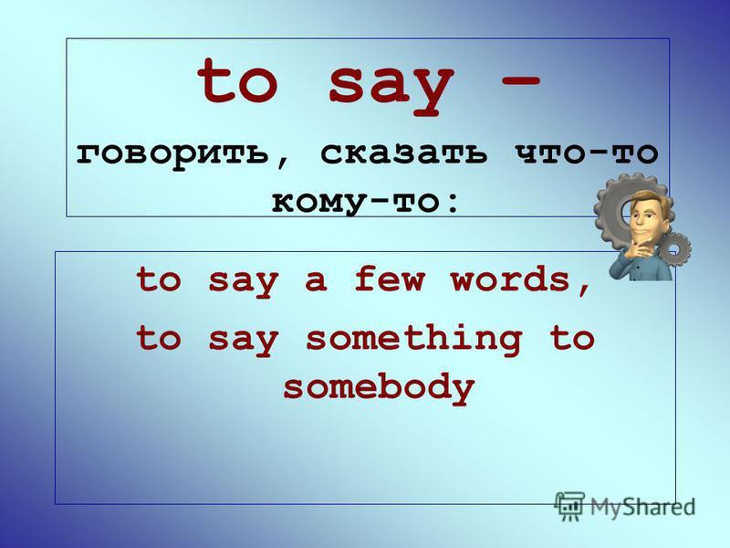 to say – говорить, сказать что-то кому-то: to say a few words, to say something to somebody