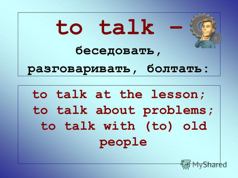 to talk – беседовать, разговаривать, болтать: to talk at the lesson; to talk about problems; to talk with (to) old people