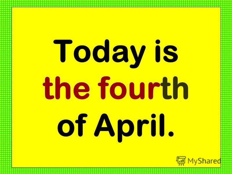 Today is the fourth of April.