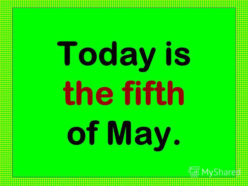 Today is the fifth of May.