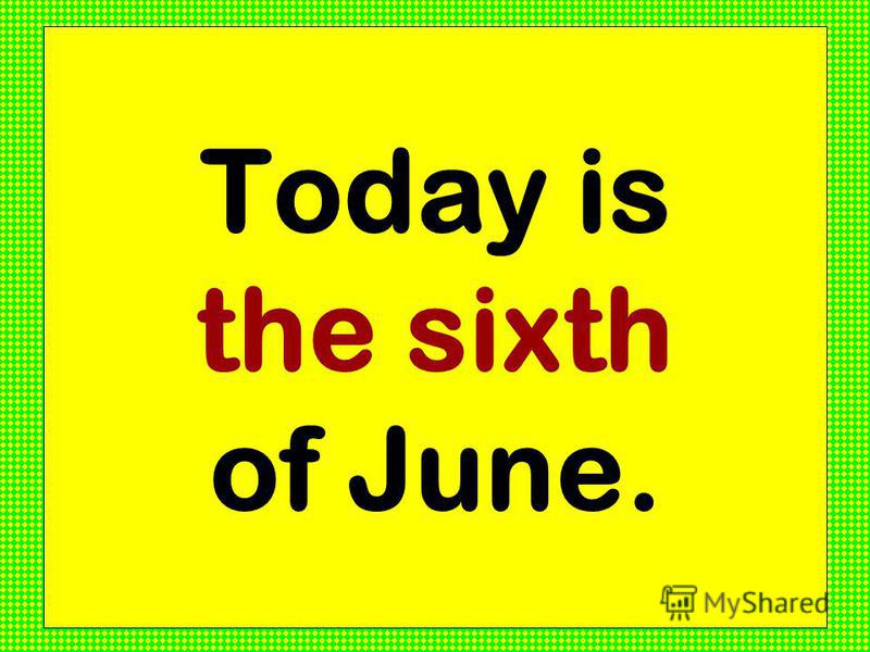 Today is the sixth of June.