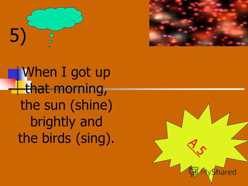 5) When I got up that morning, the sun (shine) brightly and the birds (sing). A 5