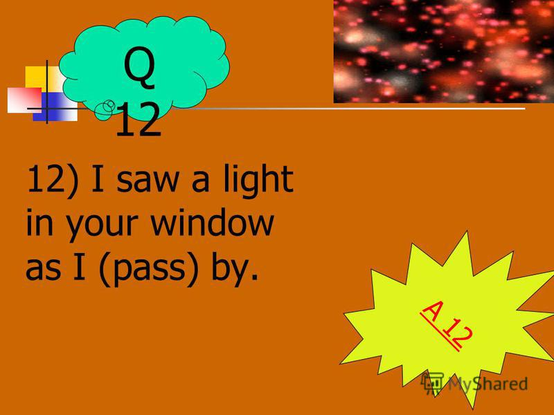 12) I saw a light in your window as I (pass) by. A 12 Q 12