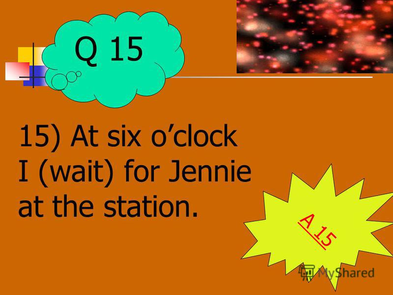 15) At six oclock I (wait) for Jennie at the station. A 15 Q 15