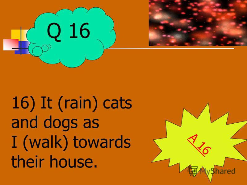 16) It (rain) cats and dogs as I (walk) towards their house. A 16 Q 16