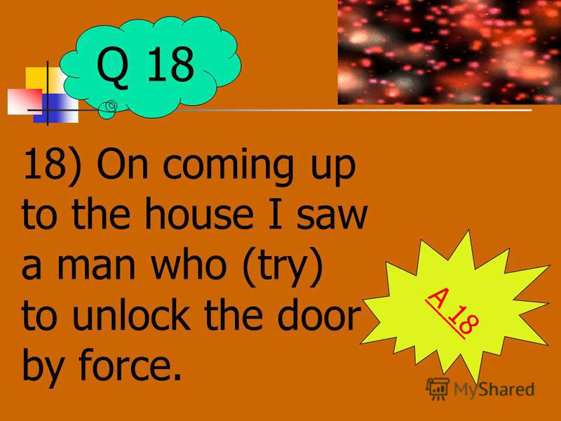 18) On coming up to the house I saw a man who (try) to unlock the door by force. A 18 Q 18