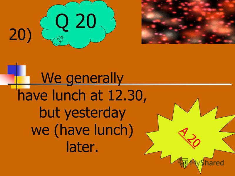 20) We generally have lunch at 12.30, but yesterday we (have lunch) later. A 20 Q 20