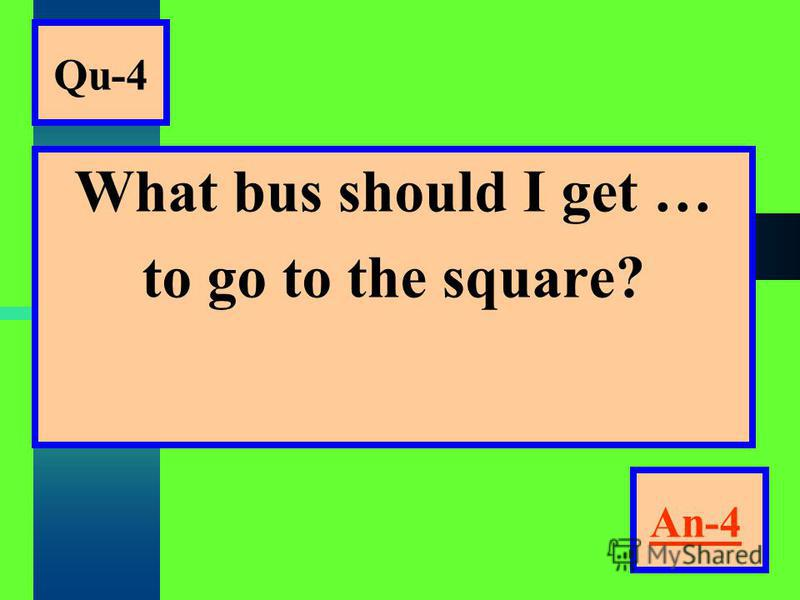 Qu-4 What bus should I get … to go to the square? An-4