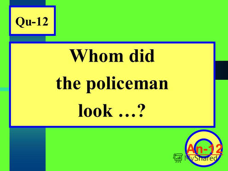 Qu-12 Whom did the policeman look …? An-12