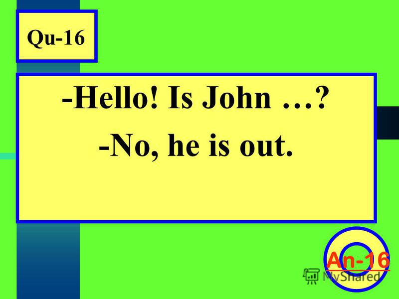 Qu-16 -Hello! Is John …? -No, he is out. An-16