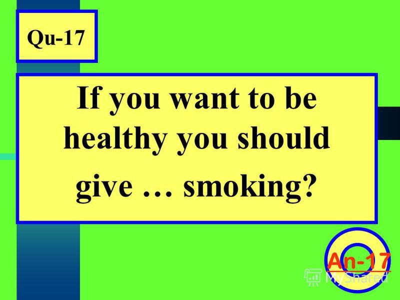 Qu-17 If you want to be healthy you should give … smoking? An-17