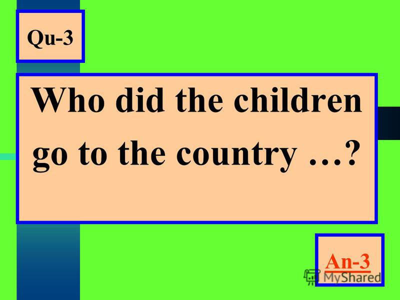Qu-3 Who did the children go to the country …? An-3