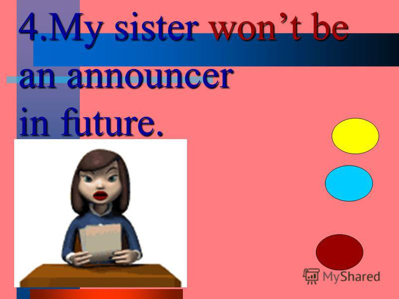 4.My sister wont be an announcer in future.