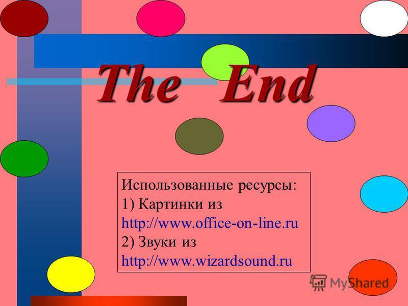 The End Использованные ресурсы: 1) Картинки из http://www.office-on-line.ru 2) Звуки из http://www.wizardsound.ru