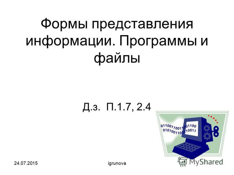 Формы представления информации. Программы и файлы Д.з. П.1.7, 2.4 24.07.2015igrunova