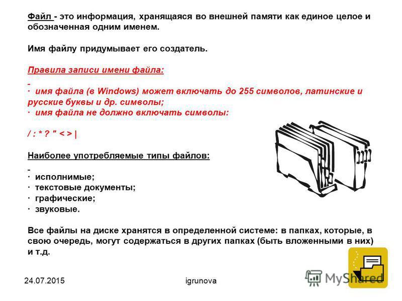 Файл - это информация, хранящаяся во внешней памяти как единое целое и обозначенная одним именем. Имя файлу придумывает его создатель. Правила записи имени файла: · имя файла (в Windows) может включать до 255 символов, латинские и русские буквы и др.