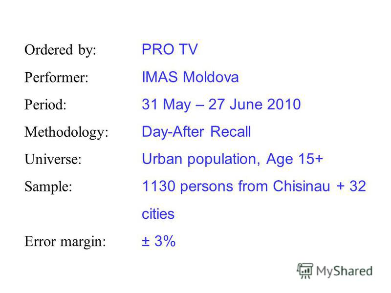 Ordered by: PRO TV Performer: IMAS Moldova Period: 31 May – 27 June 2010 Methodology: Day-After Recall Universe: Urban population, Age 15+ Sample: 1130 persons from Chisinau + 32 cities Error margin: ± 3%