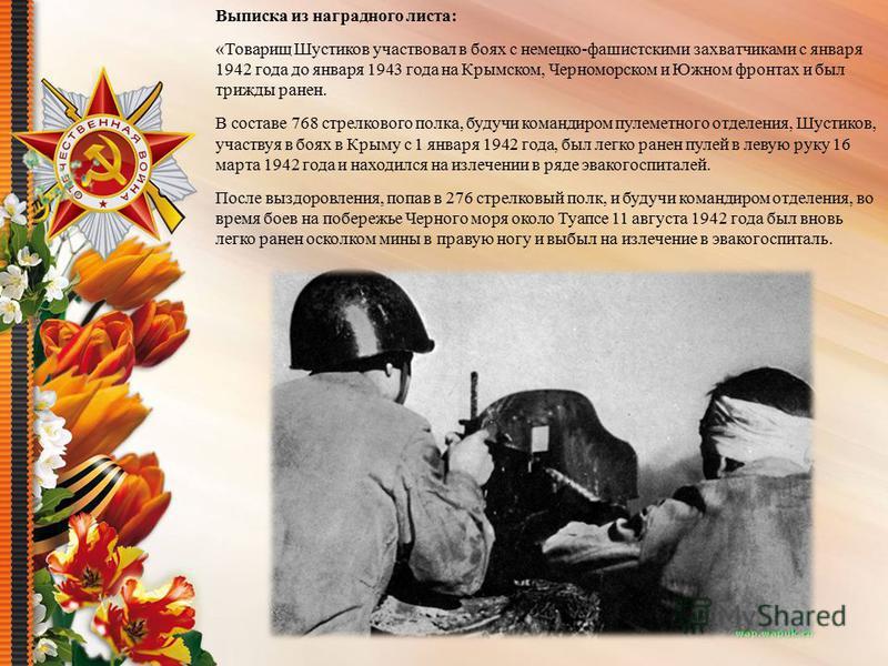 Выписка из наградного листа: «Товарищ Шустиков участвовал в боях с немецко-фашистскими захватчиками с января 1942 года до января 1943 года на Крымском, Черноморском и Южном фронтах и был трижды ранен. В составе 768 стрелкового полка, будучи командиро