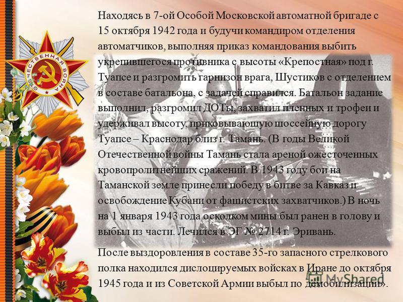 Находясь в 7-ой Особой Московской автоматной бригаде с 15 октября 1942 года и будучи командиром отделения автоматчиков, выполняя приказ командования выбить укрепившегося противника с высоты «Крепостная» под г. Туапсе и разгромить гарнизон врага, Шуст