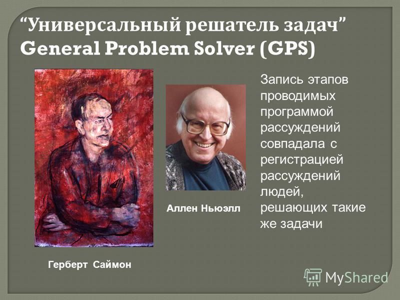 Герберт Саймон Универсальный решатель задач General Problem Solver (GPS) Аллен Ньюэлл Запись этапов проводимых программой рассуждений совпадала с регистрацией рассуждений людей, решающих такие же задачи