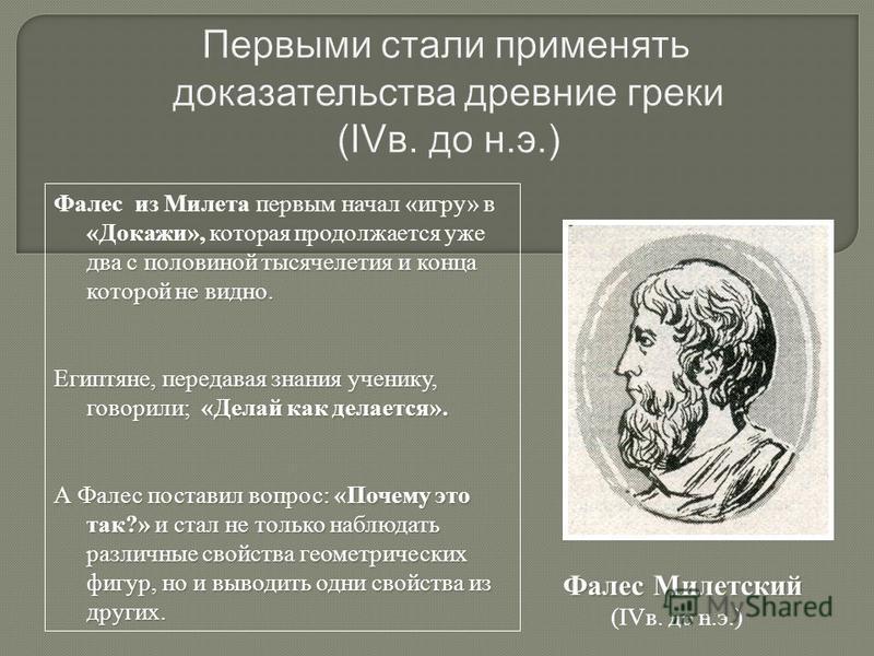 Первыми стали применять доказательства древние греки (IVв. до н.э.) Фалес из Милета первым начал «игру» в «Докажи», которая продолжается уже два с половиной тысячелетия и конца которой не видно. Египтяне, передавая знания ученику, говорили; «Делай ка