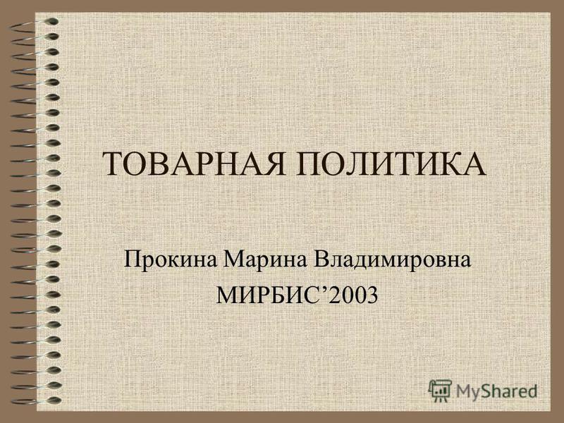 ТОВАРНАЯ ПОЛИТИКА Прокина Марина Владимировна МИРБИС2003