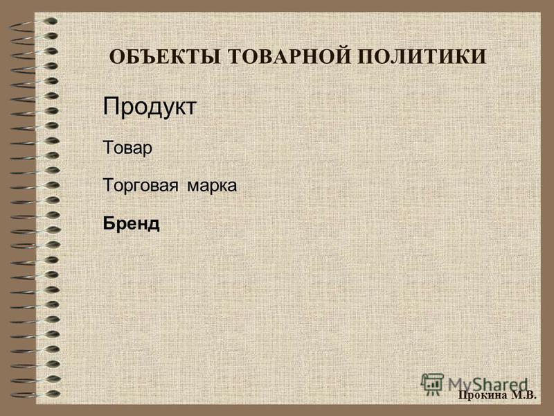 ОБЪЕКТЫ ТОВАРНОЙ ПОЛИТИКИ Продукт Товар Торговая марка Бренд Прокина М.В.