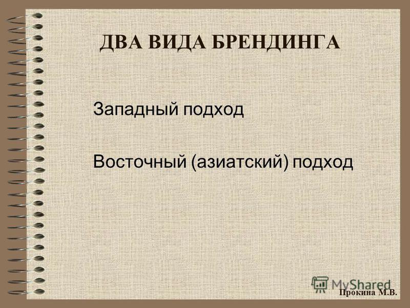 ДВА ВИДА БРЕНДИНГА Западный подход Восточный (азиатский) подход Прокина М.В.