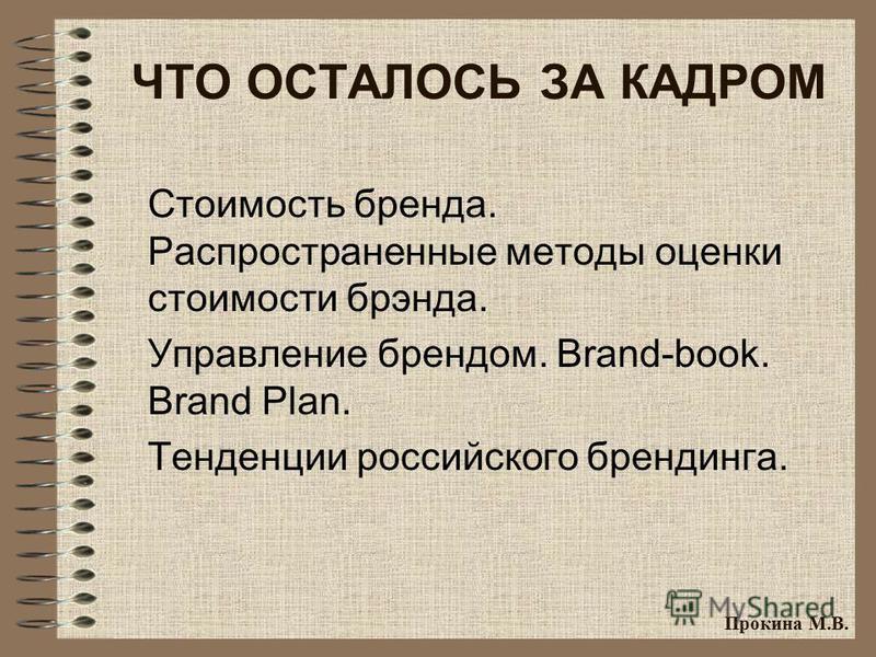 ЧТО ОСТАЛОСЬ ЗА КАДРОМ Стоимость бренда. Распространенные методы оценки стоимости брэнда. Управление брендом. Brand-book. Brand Plan. Тенденции российского брендинга. Прокина М.В.