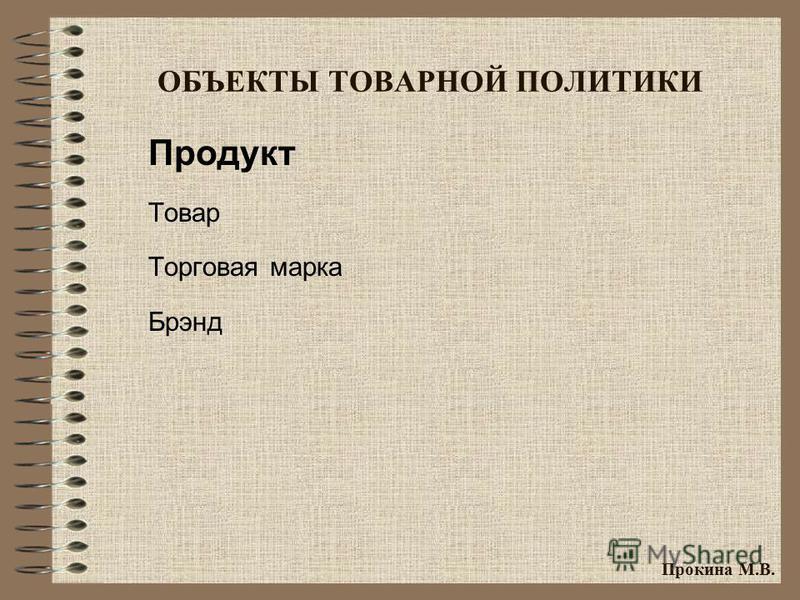 ОБЪЕКТЫ ТОВАРНОЙ ПОЛИТИКИ Продукт Товар Торговая марка Брэнд Прокина М.В.