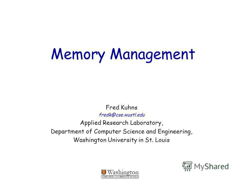 Washington WASHINGTON UNIVERSITY IN ST LOUIS Memory Management Fred Kuhns fredk@cse.wustl.edu Applied Research Laboratory, Department of Computer Science and Engineering, Washington University in St. Louis