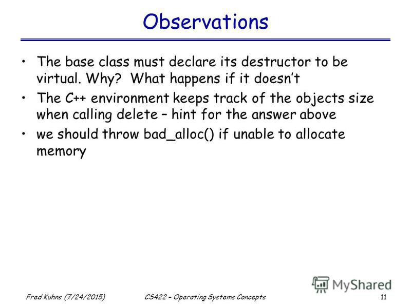 11 Fred Kuhns (7/24/2015)CS422 – Operating Systems Concepts Observations The base class must declare its destructor to be virtual. Why? What happens if it doesnt The C++ environment keeps track of the objects size when calling delete – hint for the a