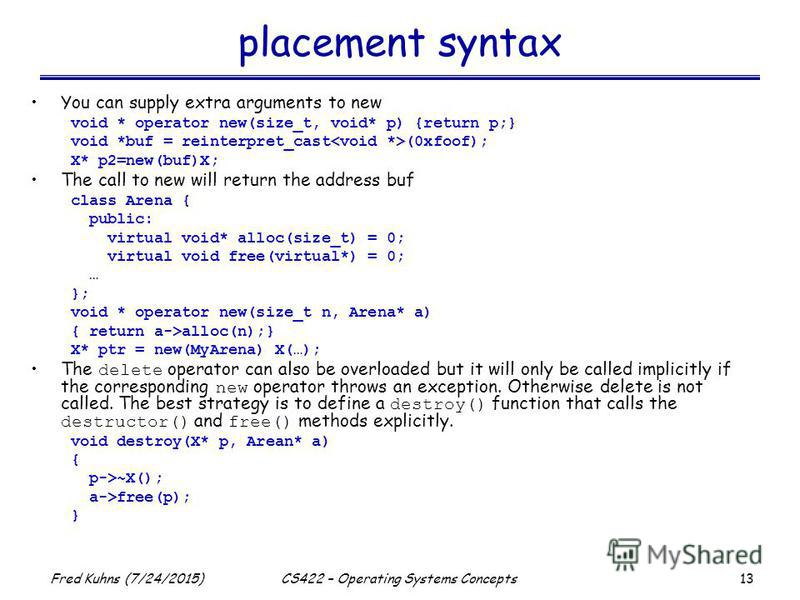 13 Fred Kuhns (7/24/2015)CS422 – Operating Systems Concepts placement syntax You can supply extra arguments to new void * operator new(size_t, void* p) {return p;} void *buf = reinterpret_cast (0xfoof); X* p2=new(buf)X; The call to new will return th