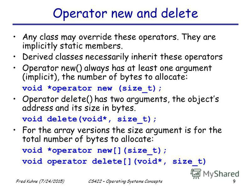 9 Fred Kuhns (7/24/2015)CS422 – Operating Systems Concepts Operator new and delete Any class may override these operators. They are implicitly static members. Derived classes necessarily inherit these operators Operator new() always has at least one