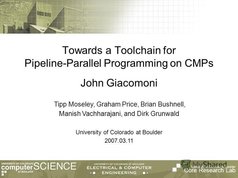 University of Colorado at Boulder Core Research Lab Tipp Moseley, Graham Price, Brian Bushnell, Manish Vachharajani, and Dirk Grunwald University of Colorado at Boulder 2007.03.11 Towards a Toolchain for Pipeline-Parallel Programming on CMPs John Gia
