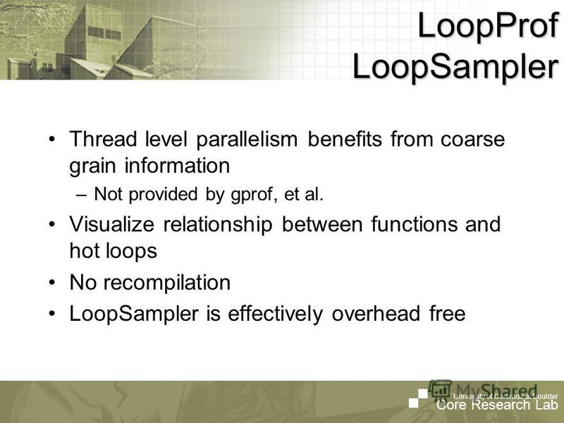 University of Colorado at Boulder Core Research Lab LoopProf LoopSampler Thread level parallelism benefits from coarse grain information –Not provided by gprof, et al. Visualize relationship between functions and hot loops No recompilation LoopSample