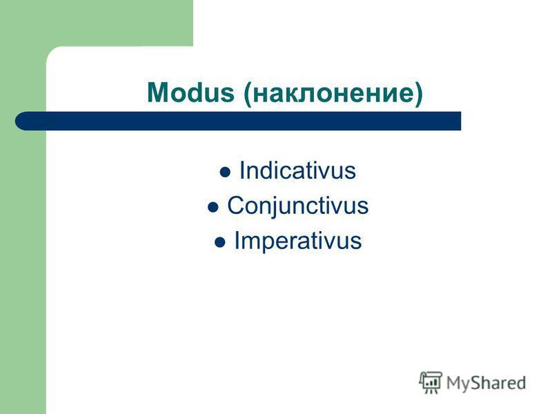 Modus (наклонение) Indicativus Conjunctivus Imperativus