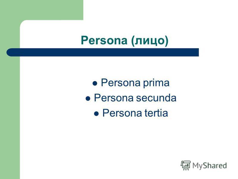 Persona (лицо) Persona prima Persona secunda Persona tertia
