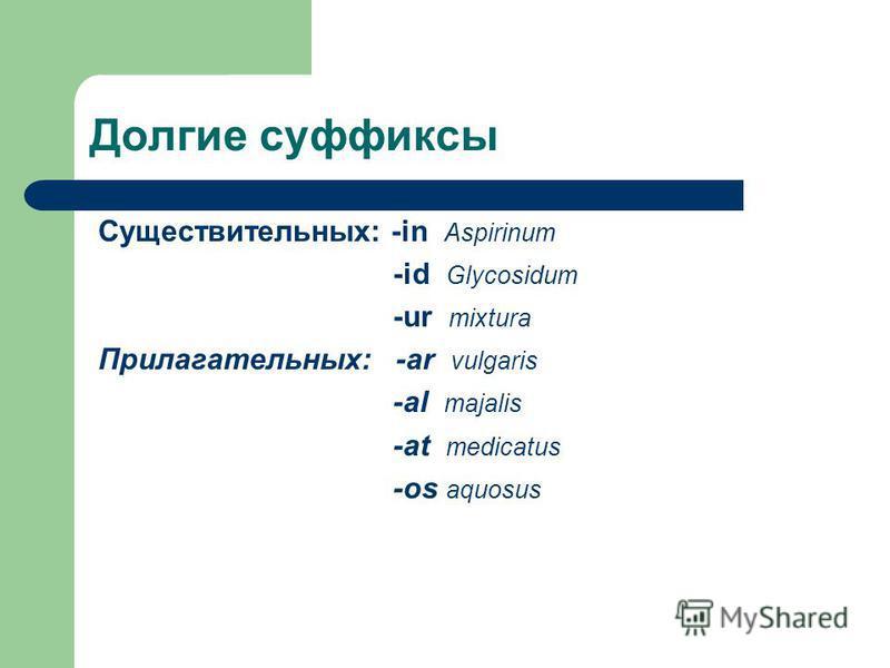 Долгие суффиксы Существительных: -in Aspirinum -id Glycosidum -ur mixtura Прилагательных: -ar vulgaris -al majalis -at medicatus -os aquosus