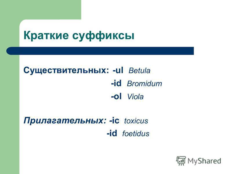 Краткие суффиксы Существительных: -ul Betula -id Bromidum -ol Viola Прилагательных: -ic toxicus -id foetidus