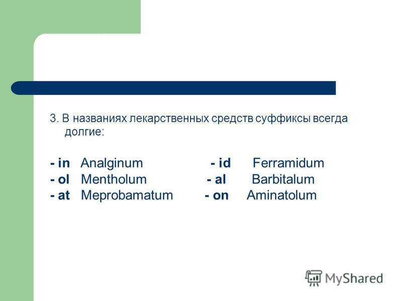 3. В названиях лекарственных средств суффиксы всегда долгие: - in Analginum - id Ferramidum - ol Mentholum - al Barbitalum - at Meprobamatum - on Aminatolum