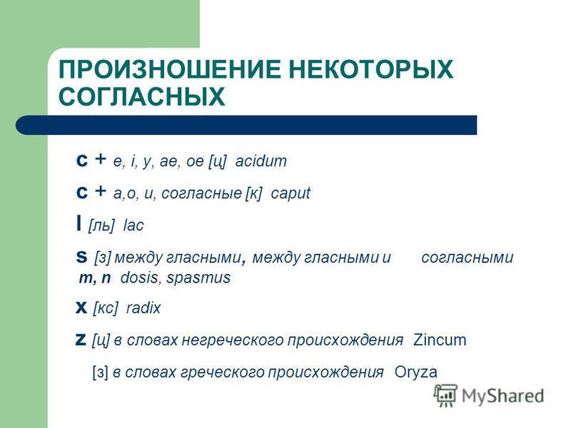ПРОИЗНОШЕНИЕ НЕКОТОРЫХ СОГЛАСНЫХ c + e, i, y, ae, oe [ц] acidum c + a,o, u, согласные [к] caput l [ль] lac s [з] между гласными, между гласными и согласными m, n dosis, spasmus x [кс] radix z [ц] в словах негреческого происхождения Zincum [з] в слова