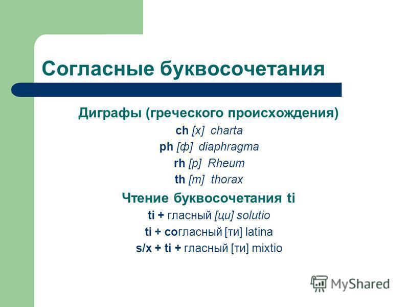 Согласные буквосочетания Диграфы (греческого происхождения) ch [х] charta ph [ф] diaphragma rh [р] Rheum th [т] thorax Чтение буквосочетания ti ti + гласный [ци] solutio ti + согласный [ты] latina s/x + ti + гласный [ты] mixtio